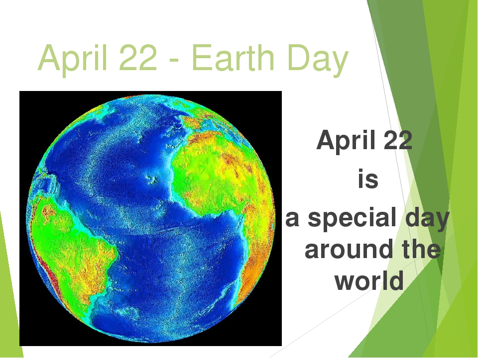 April 22 - Earth Day April 22 is a special day around the world
