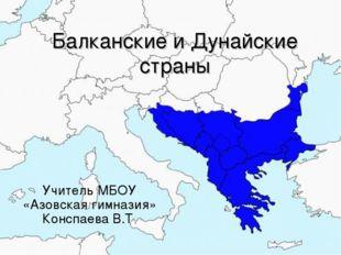 Балканские и Дунайские страны Учитель МБОУ «Азовская гимназия» Конспаева В.Т.