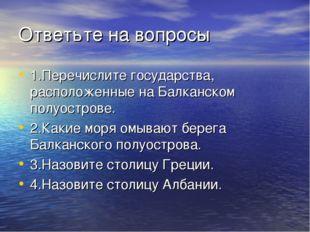Ответьте на вопросы 1.Перечислите государства, расположенные на Балканском по