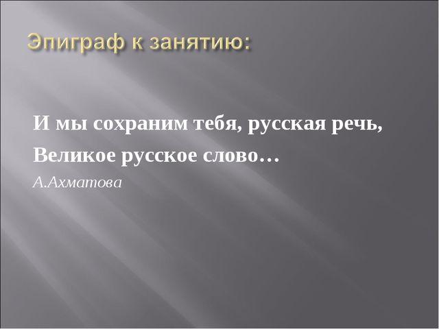 И мы сохраним тебя, русская речь, Великое русское слово… А.Ахматова
