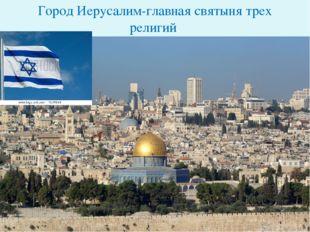 Город Иерусалим-главная святыня трех религий.