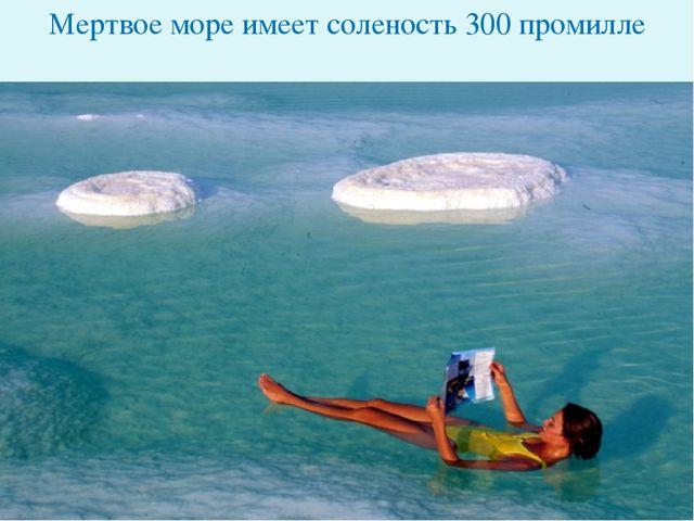 Мертвое море имеет соленость 300 промилле