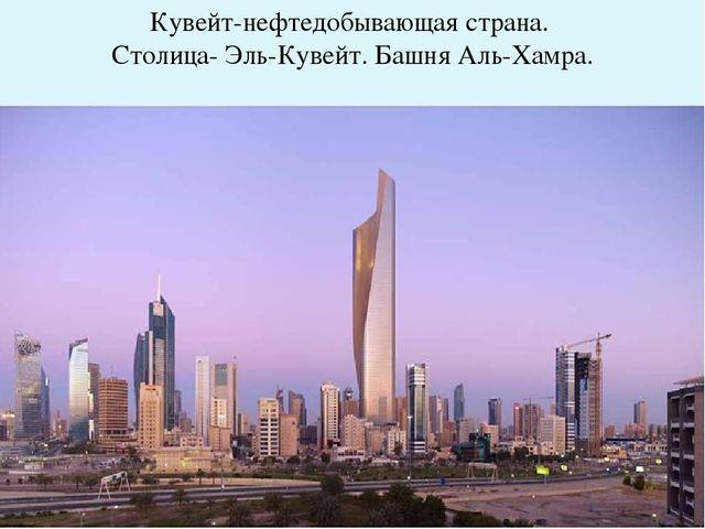 Кувейт-нефтедобывающая страна. Столица- Эль-Кувейт. Башня Аль-Хамра.