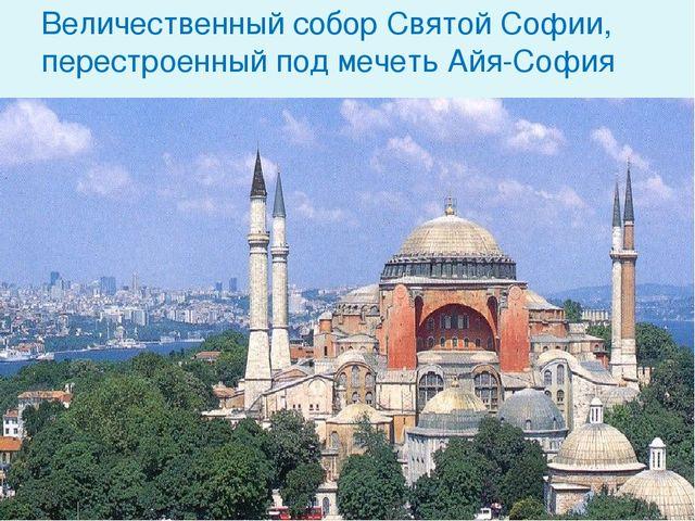Величественный собор Святой Софии, перестроенный под мечеть Айя-София