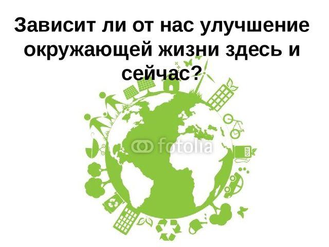 Зависит ли от нас улучшение окружающей жизни здесь и сейчас?