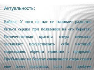Актуальность: Байкал. У кого из нас не начинает радостно биться сердце при по