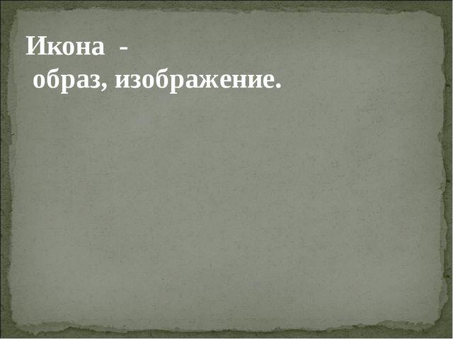 Икона - образ, изображение.