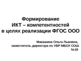 Формирование ИКТ – компетентностей в целях реализации ФГОС ООО Макашина Ольга