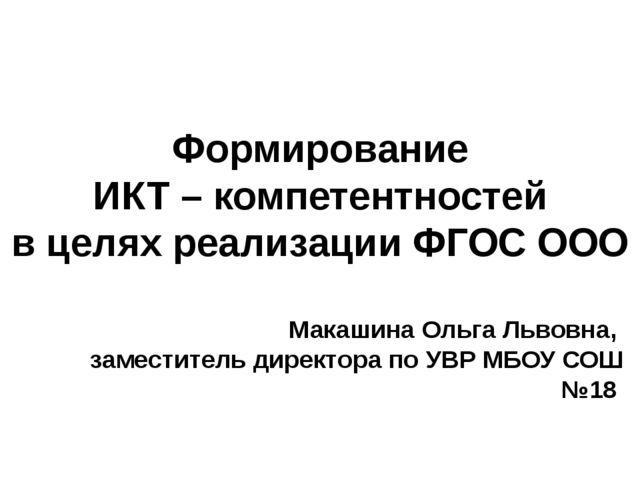 Формирование ИКТ – компетентностей в целях реализации ФГОС ООО Макашина Ольга...