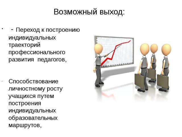 Возможный выход: - Переход к построению индивидуальных траекторий профессиона...