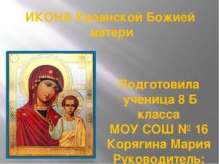 ИКОНА Казанской Божией матери Подготовила ученица 8 Б класса МОУ СОШ № 16 Кор