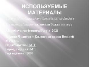 ИСПОЛЬЗУЕМЫЕ МАТЕРИАЛЫ 1.pravmir/.ru>kazanskaya-ikona-istoriya-chudesa 2. yan