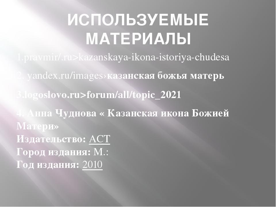 ИСПОЛЬЗУЕМЫЕ МАТЕРИАЛЫ 1.pravmir/.ru>kazanskaya-ikona-istoriya-chudesa 2. yan...