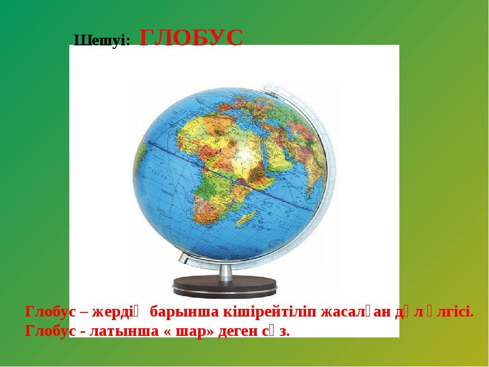 Шешуі: ГЛОБУС Глобус – жердің барынша кішірейтіліп жасалған дәл үлгісі. Глобу...