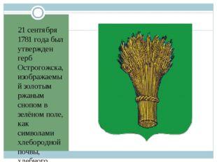 21 сентября 1781 года был утвержден герб Острогожска, изображаемый золотым рж