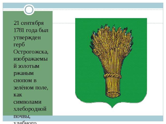 21 сентября 1781 года был утвержден герб Острогожска, изображаемый золотым рж...