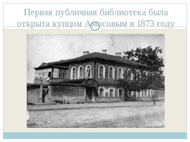 Первая публичная библиотека была открыта купцом Амосовым в 1873 году