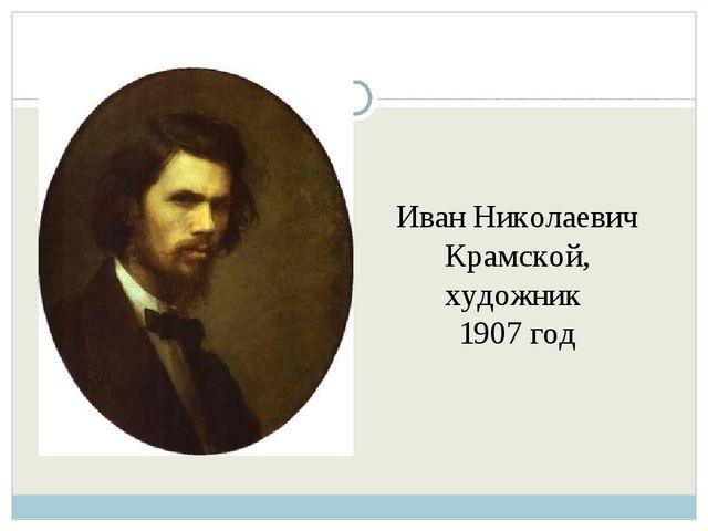 Иван Николаевич Крамской, художник 1907 год