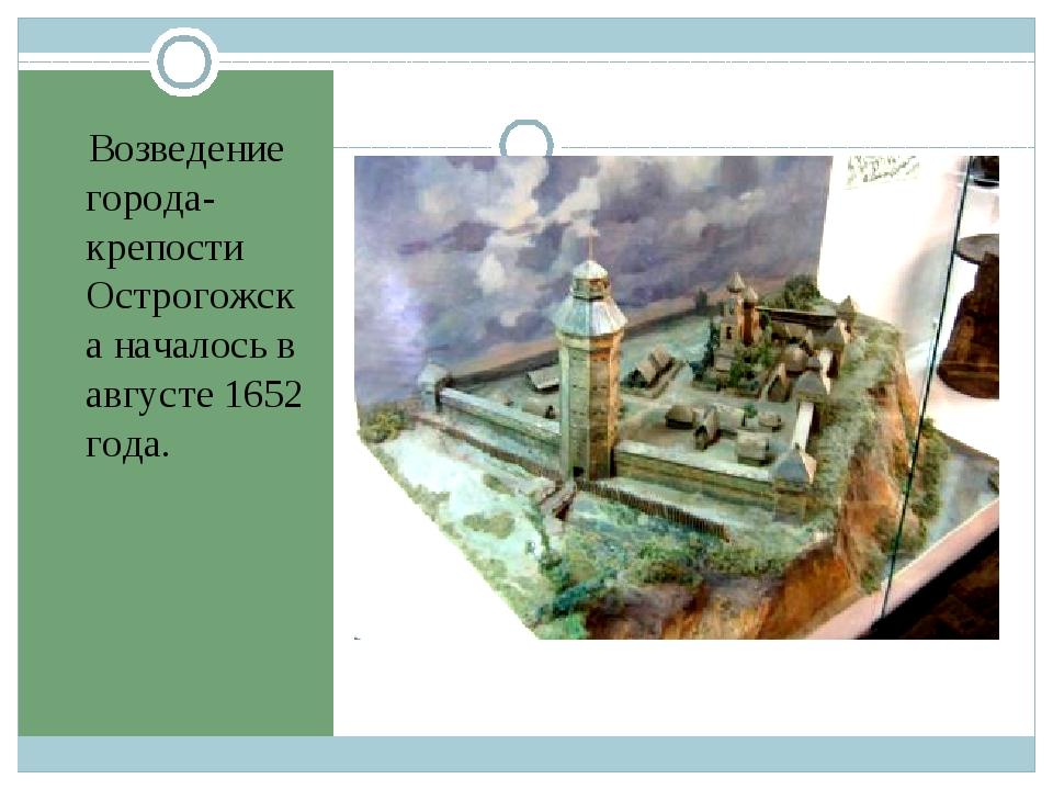 Возведение города-крепости Острогожска началось в августе 1652 года.