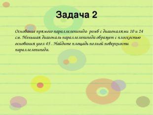 Задача 2 Основание прямого параллелепипеда- ромб с диагоналями 10 и 24 см. Ме