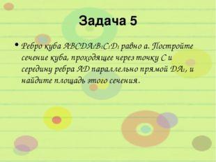 Задача 5 Ребро куба ABCDA1B1C1D1 равно а. Постройте сечение куба, проходящее