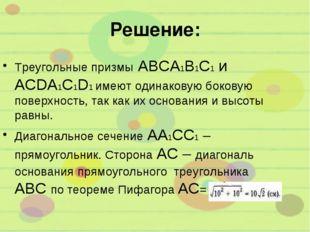 Решение: Треугольные призмы ABCA1B1C1 и ACDA1C1D1 имеют одинаковую боковую по