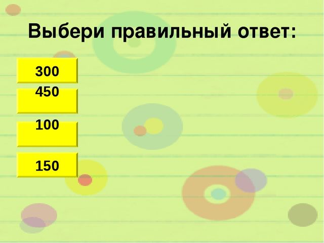 Выбери правильный ответ: 100 300 450 150