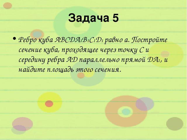 Задача 5 Ребро куба ABCDA1B1C1D1 равно а. Постройте сечение куба, проходящее...