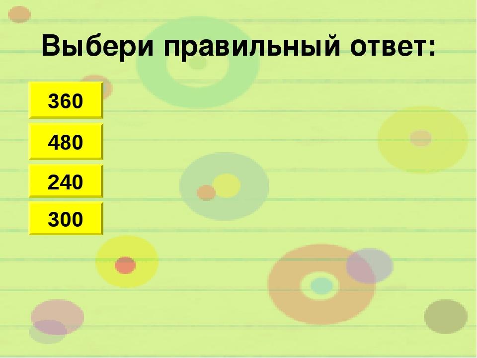 Выбери правильный ответ: 360 480 300 240