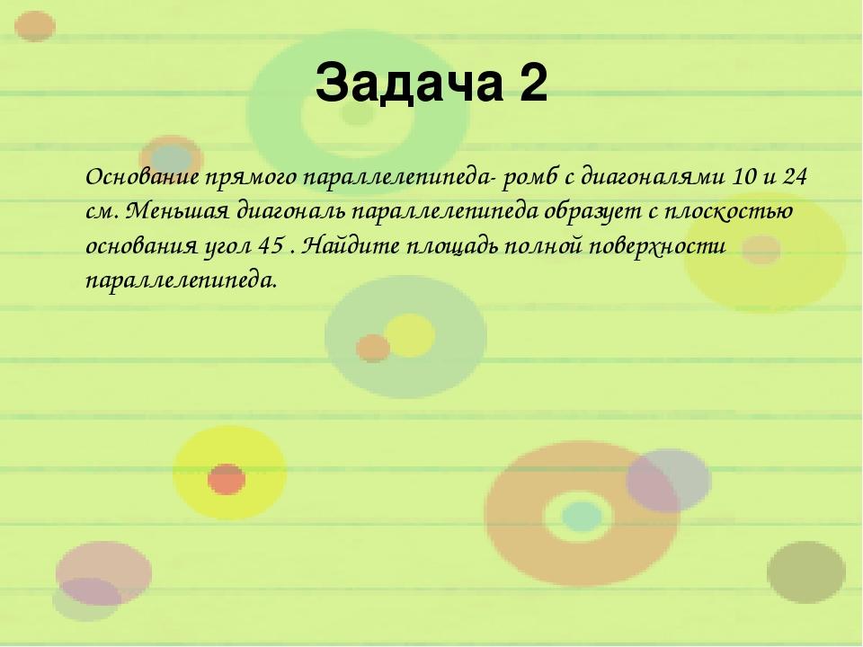 Задача 2 Основание прямого параллелепипеда- ромб с диагоналями 10 и 24 см. Ме...