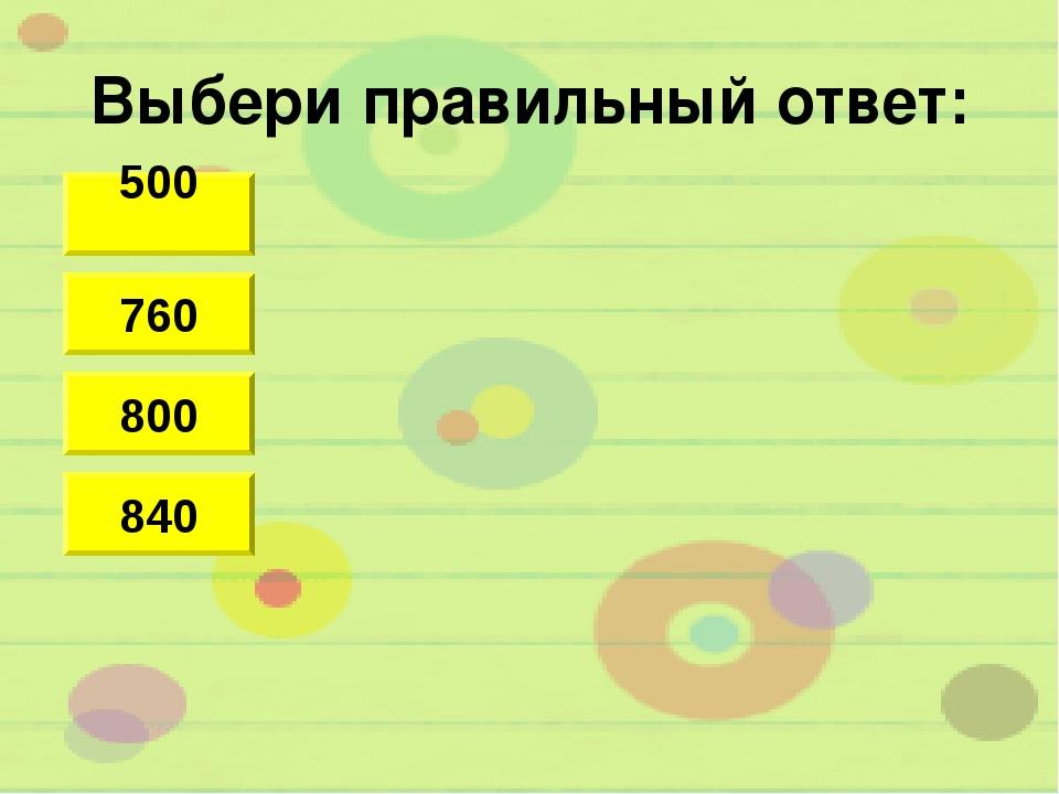 Выбери правильный ответ: 500 800 840 760