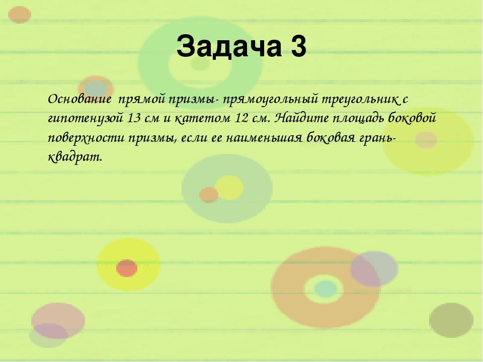 Задача 3 Основание прямой призмы- прямоугольный треугольник с гипотенузой 13...