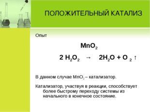 ПОЛОЖИТЕЛЬНЫЙ КАТАЛИЗ Опыт MnO2 2 H2O2 → 2H2O + O 2 ↑ В данном случае MnO