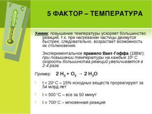 5 ФАКТОР – ТЕМПЕРАТУРА Химик: повышение температуры ускоряет большинство реак