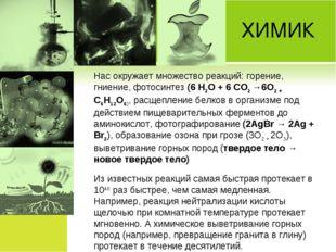 ХИМИК Нас окружает множество реакций: горение, гниение, фотосинтез (6 Н2О +