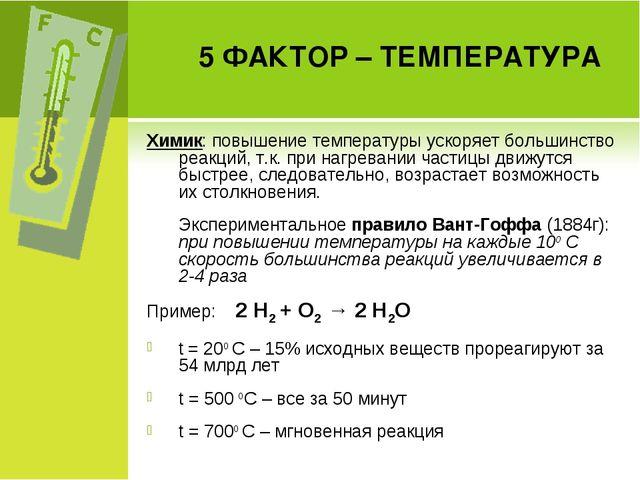 5 ФАКТОР – ТЕМПЕРАТУРА Химик: повышение температуры ускоряет большинство реак...