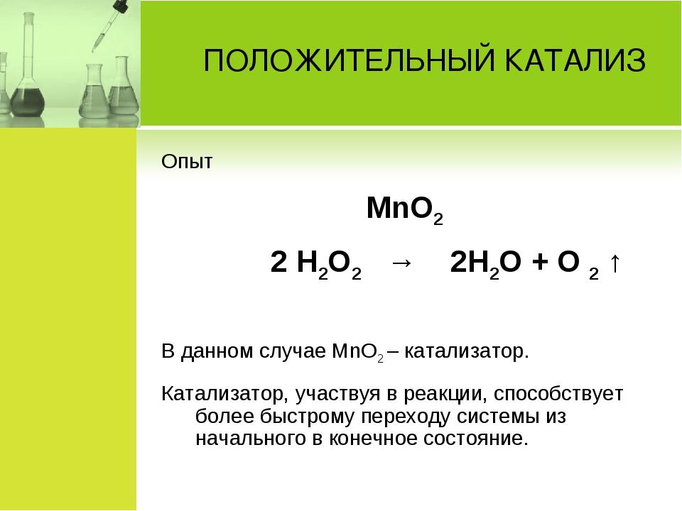ПОЛОЖИТЕЛЬНЫЙ КАТАЛИЗ Опыт MnO2 2 H2O2 → 2H2O + O 2 ↑ В данном случае MnO...