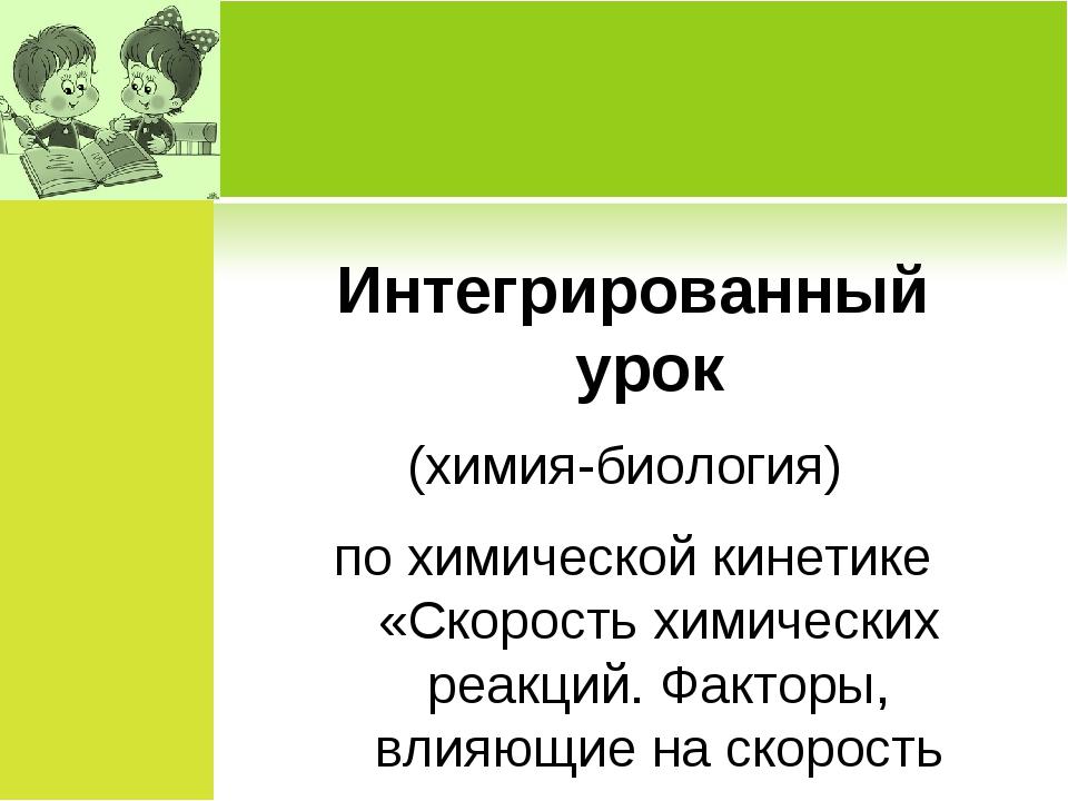 Интегрированный урок (химия-биология) по химической кинетике «Скорость химиче...