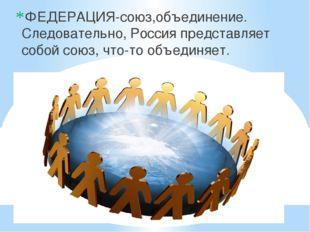 ФЕДЕРАЦИЯ-союз,объединение. Следовательно, Россия представляет собой союз, ч