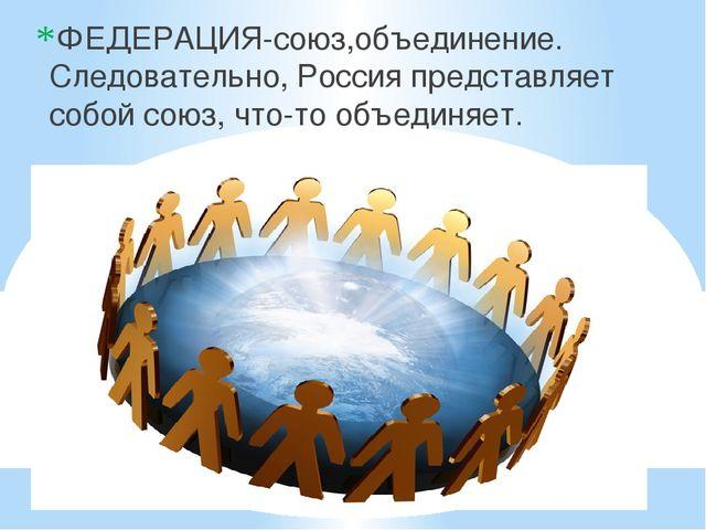 ФЕДЕРАЦИЯ-союз,объединение. Следовательно, Россия представляет собой союз, ч...