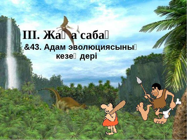 ІІІ. Жаңа сабақ &43. Адам эволюциясының кезеңдері