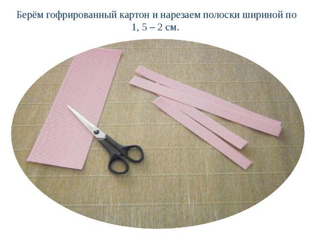Берём гофрированный картон и нарезаем полоски шириной по 1, 5 – 2 см.