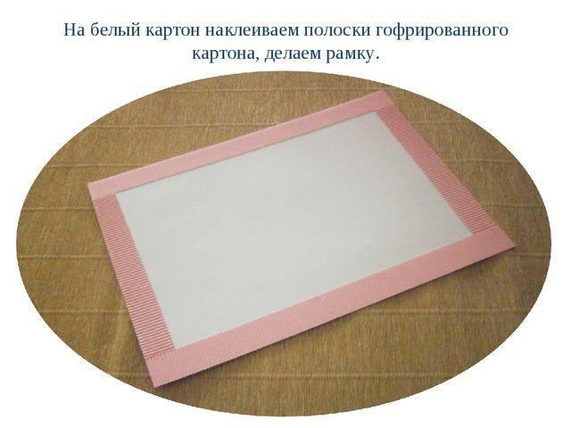 На белый картон наклеиваем полоски гофрированного картона, делаем рамку.