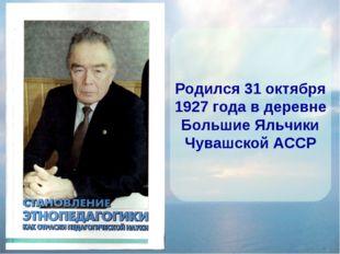 Родился 31 октября 1927 года в деревне Большие Яльчики Чувашской АССР