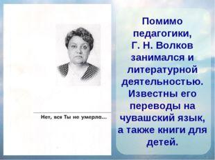 Помимо педагогики, Г. Н. Волков занимался и литературной деятельностью. Извес