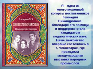 Я – одна из многочисленной когорты воспитанников Геннадия Никандровича, благо