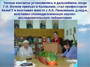 Тесные контакты установились в дальнейшем, когда Г.Н. Волков приехал в Калмык