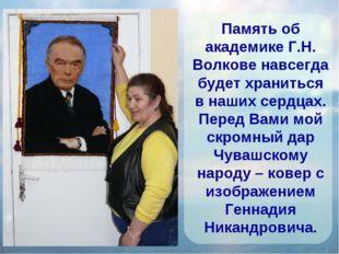 Память об академике Г.Н. Волкове навсегда будет храниться в наших сердцах. П