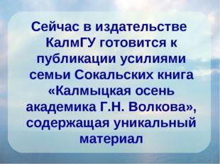 Сейчас в издательстве КалмГУ готовится к публикации усилиями семьи Сокальских