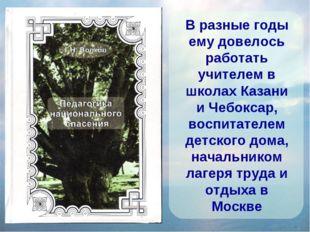 В разные годы ему довелось работать учителем в школах Казани и Чебоксар, восп